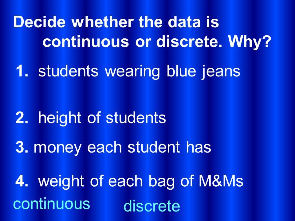 Decide whether the data is continuous or discrete. Why? 1. students wearing blue jeans 2. height of students 3. money each student has discrete 4. wei
