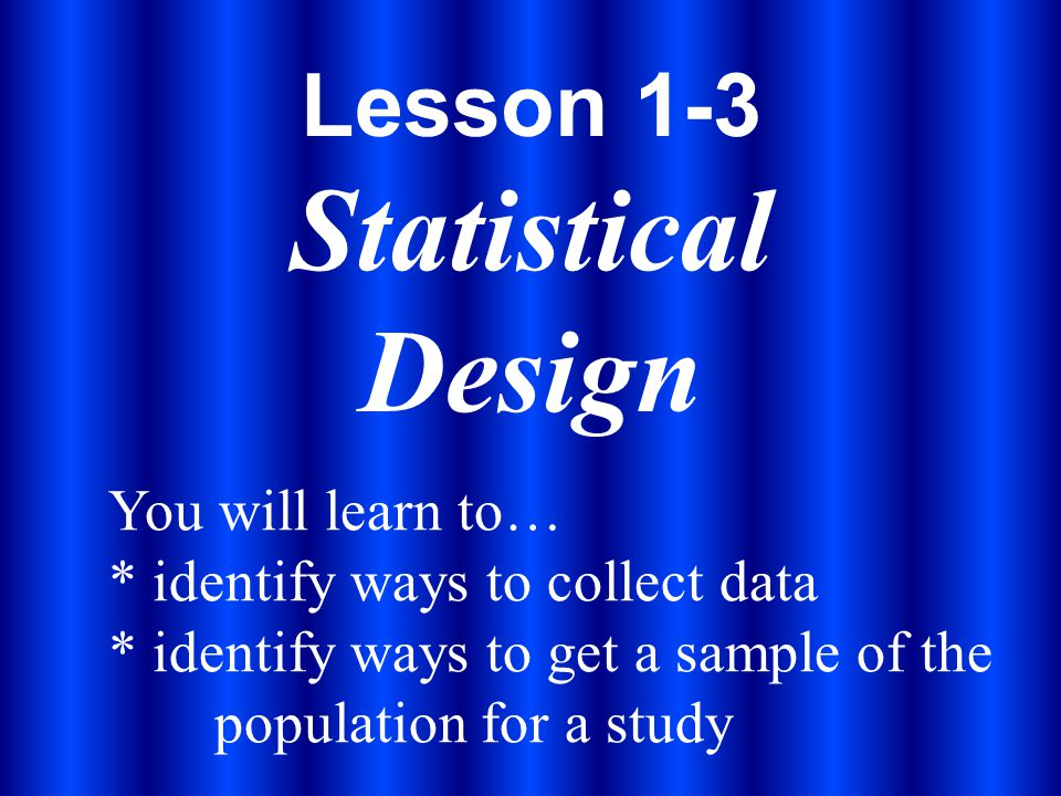 Lesson 1-3 Statistical Design You will learn to… * identify ways to collect data * identify ways to get a sample of the population for a study