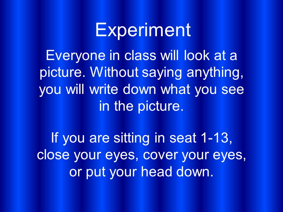Experiment Everyone in class will look at a picture. Without saying anything, you will write down what you see in the picture. If you are sitting in s