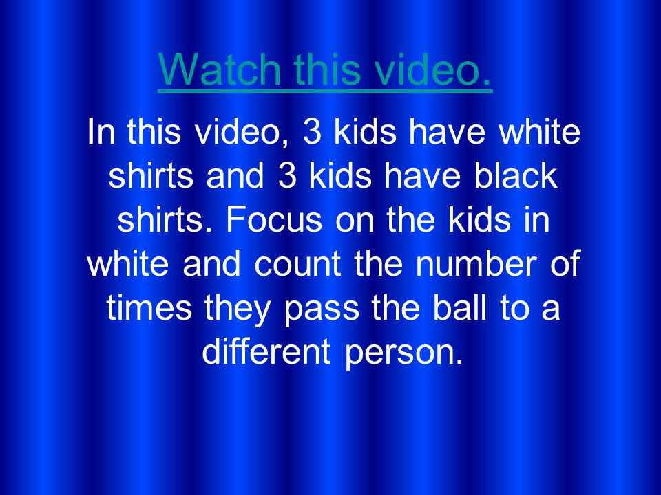 Watch this video. In this video, 3 kids have white shirts and 3 kids have black shirts.
