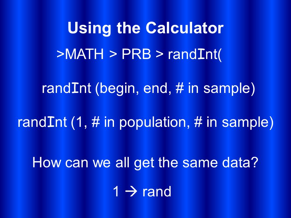 Using the Calculator >MATH > PRB > rand I nt( rand I nt (begin, end, # in sample) rand I nt (1, # in population, # in sample) How can we all get the s