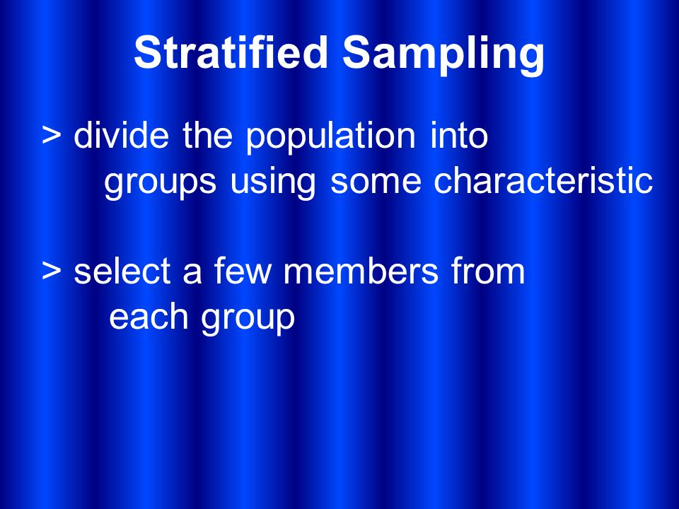 Stratified Sampling > divide the population into groups using some characteristic > select a few members from each group