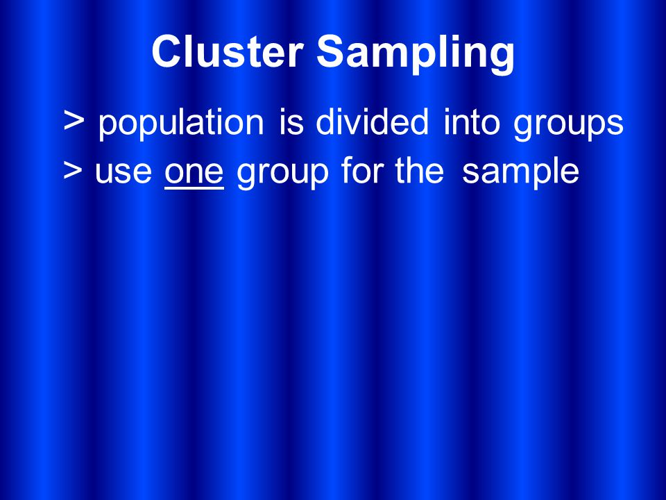 Cluster Sampling > population is divided into groups > use one group for the sample