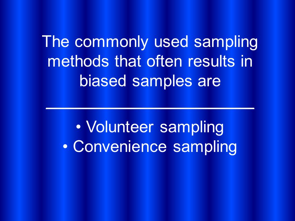 The commonly used sampling methods that often results in biased samples are _______________________ Volunteer sampling Convenience sampling