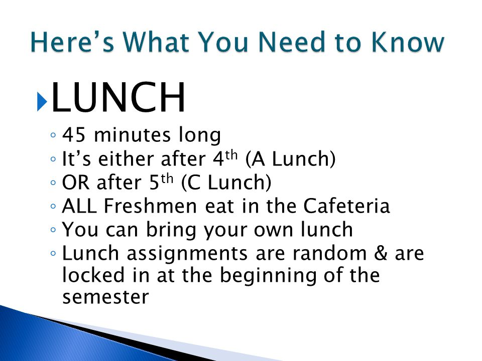  LUNCH ◦ 45 minutes long ◦ It's either after 4 th (A Lunch) ◦ OR after 5 th (C Lunch) ◦ ALL Freshmen eat in the Cafeteria ◦ You can bring your own lunch ◦ Lunch assignments are random & are locked in at the beginning of the semester