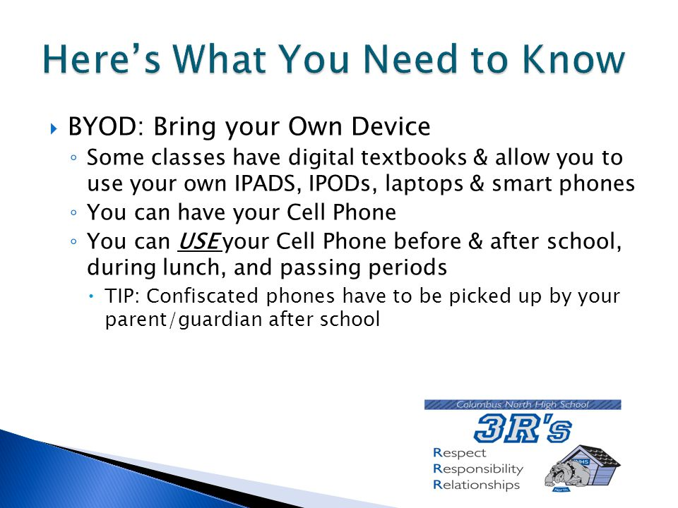  BYOD: Bring your Own Device ◦ Some classes have digital textbooks & allow you to use your own IPADS, IPODs, laptops & smart phones ◦ You can have your Cell Phone ◦ You can USE your Cell Phone before & after school, during lunch, and passing periods  TIP: Confiscated phones have to be picked up by your parent/guardian after school