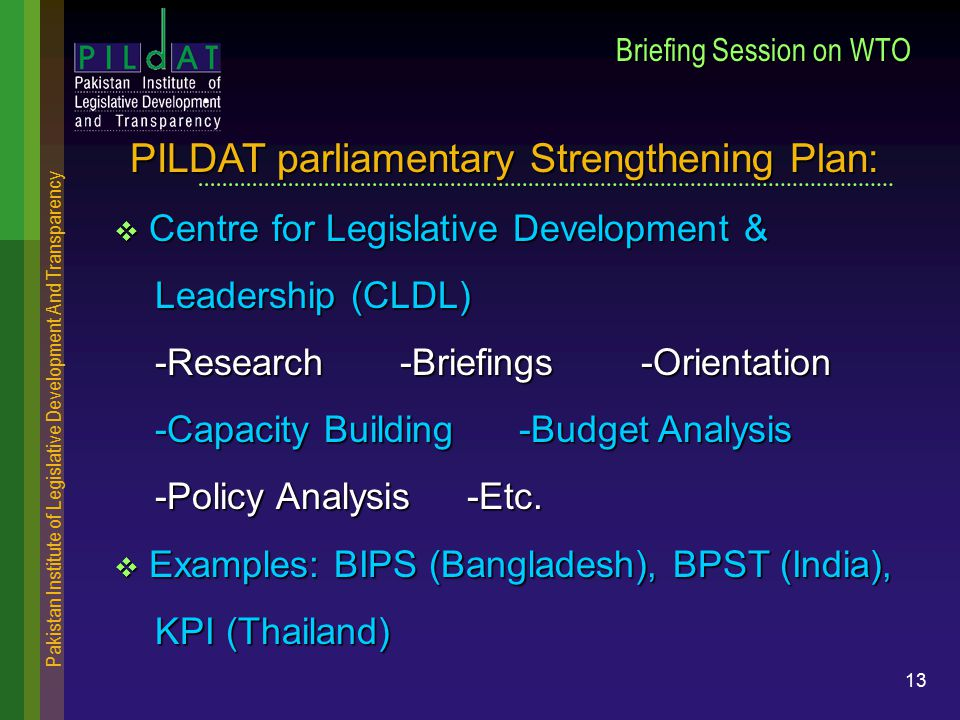Pakistan Institute of Legislative Development And Transparency 13 Briefing Session on WTO  Centre for Legislative Development & Leadership (CLDL) Leadership (CLDL) -Research -Briefings -Orientation -Research -Briefings -Orientation -Capacity Building -Budget Analysis -Capacity Building -Budget Analysis -Policy Analysis -Etc.