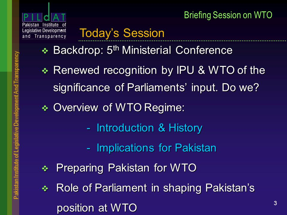 Pakistan Institute of Legislative Development And Transparency 3 Briefing Session on WTO  Backdrop: 5 th Ministerial Conference  Renewed recognition by IPU & WTO of the significance of Parliaments' input.