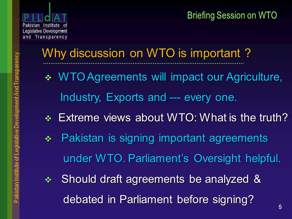 Pakistan Institute of Legislative Development And Transparency 5 Briefing Session on WTO  WTO Agreements will impact our Agriculture, Industry, Exports and --- every one.