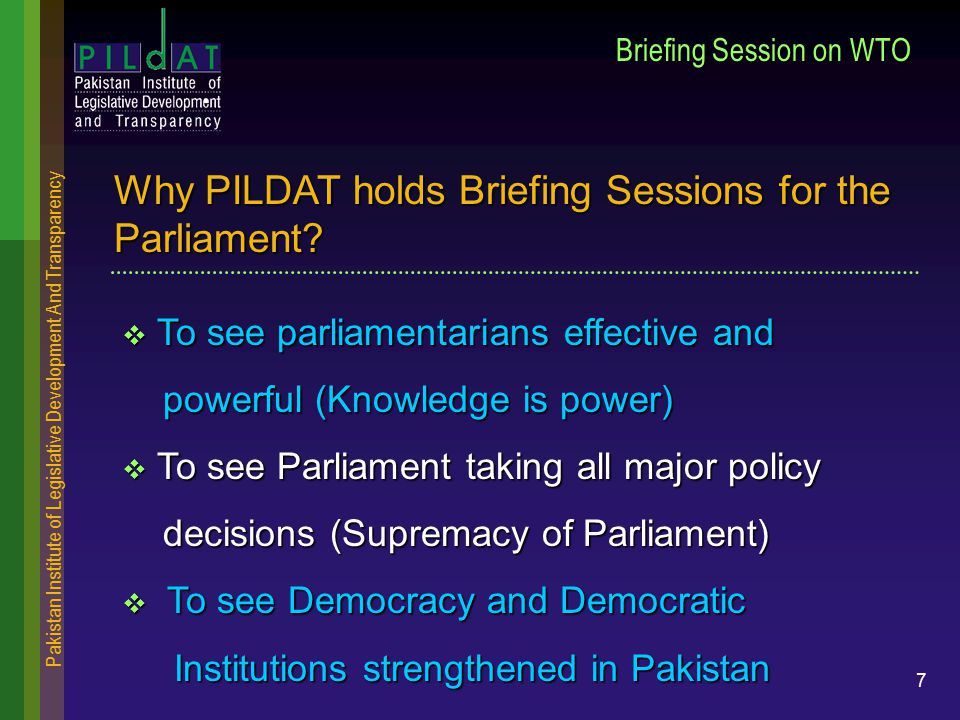 Pakistan Institute of Legislative Development And Transparency 7 Briefing Session on WTO  To see parliamentarians effective and powerful (Knowledge is power) powerful (Knowledge is power)  To see Parliament taking all major policy decisions (Supremacy of Parliament) decisions (Supremacy of Parliament)  To see Democracy and Democratic Institutions strengthened in Pakistan Institutions strengthened in Pakistan Why PILDAT holds Briefing Sessions for the Parliament?