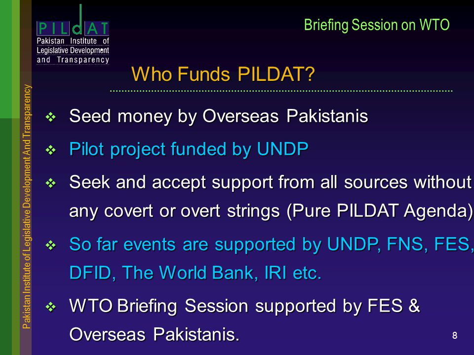 Pakistan Institute of Legislative Development And Transparency 8 Briefing Session on WTO  Seed money by Overseas Pakistanis  Pilot project funded by UNDP  Seek and accept support from all sources without any covert or overt strings (Pure PILDAT Agenda)  So far events are supported by UNDP, FNS, FES, DFID, The World Bank, IRI etc.