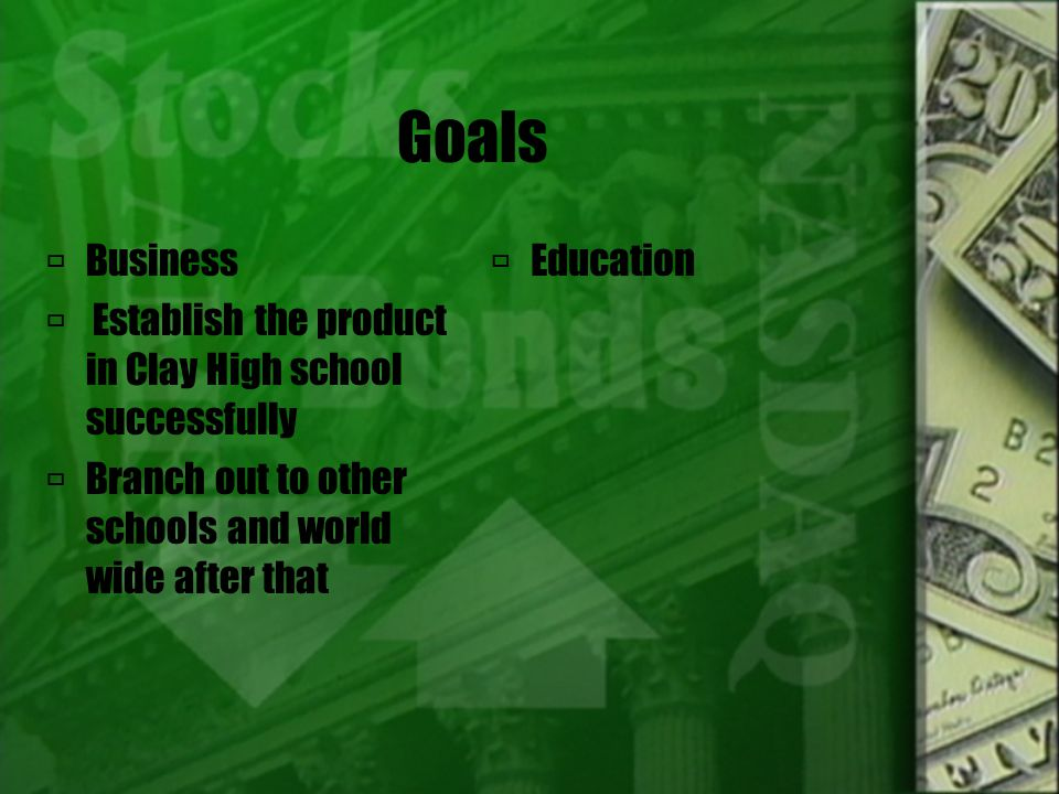 Goals  Business  Establish the product in Clay High school successfully  Branch out to other schools and world wide after that  Education