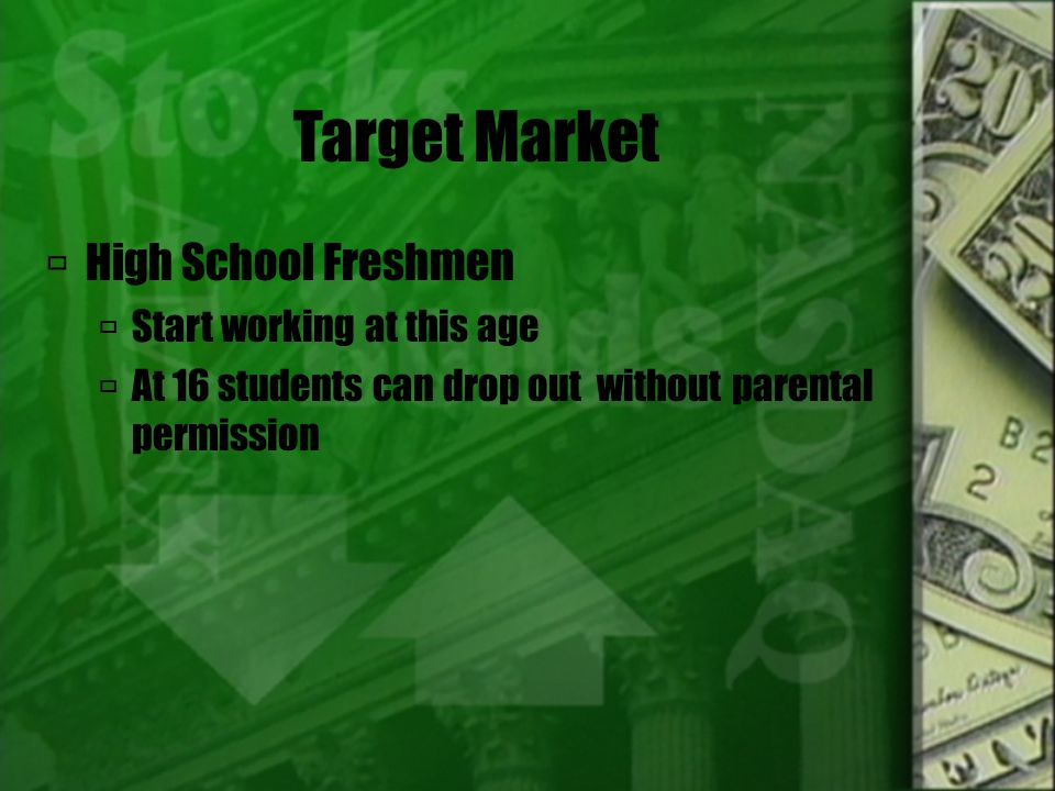Target Market  High School Freshmen  Start working at this age  At 16 students can drop out without parental permission