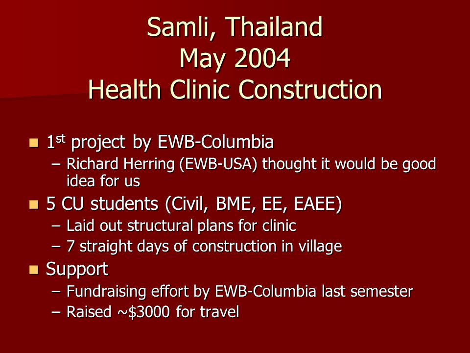 Samli, Thailand May 2004 Health Clinic Construction 1 st project by EWB-Columbia 1 st project by EWB-Columbia –Richard Herring (EWB-USA) thought it wo