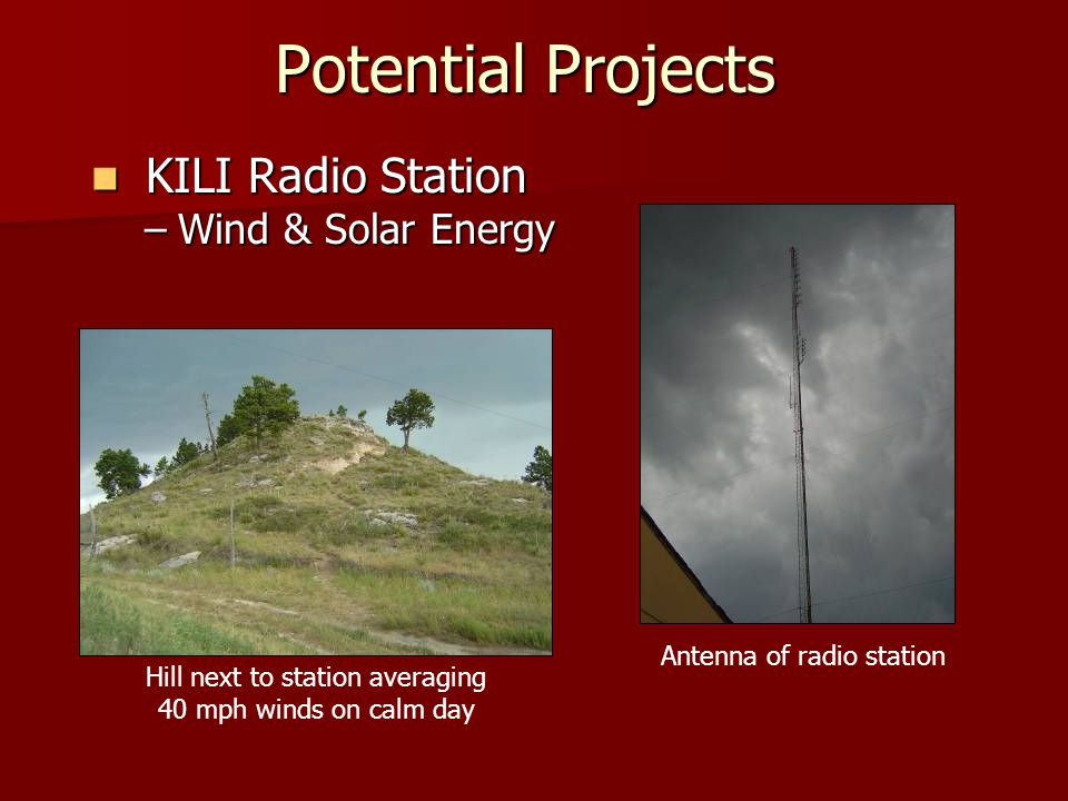 Potential Projects KILI Radio Station KILI Radio Station –Wind & Solar Energy Hill next to station averaging 40 mph winds on calm day Antenna of radio