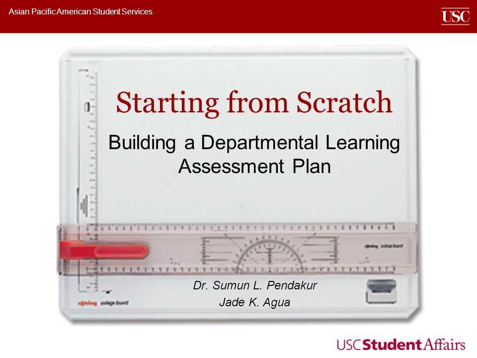 Asian Pacific American Student Services Starting from Scratch Building a Departmental Learning Assessment Plan Dr. Sumun L. Pendakur Jade K. Agua