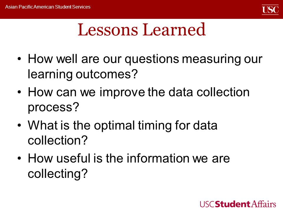 Asian Pacific American Student Services Lessons Learned How well are our questions measuring our learning outcomes? How can we improve the data collec