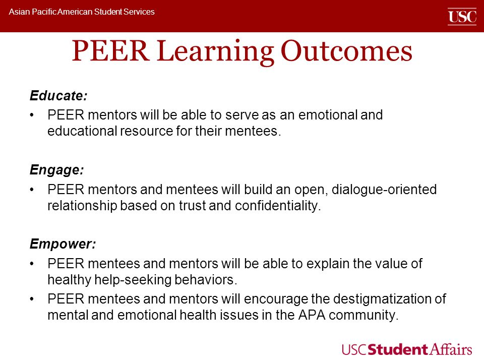 Asian Pacific American Student Services PEER Learning Outcomes Educate: PEER mentors will be able to serve as an emotional and educational resource for their mentees.