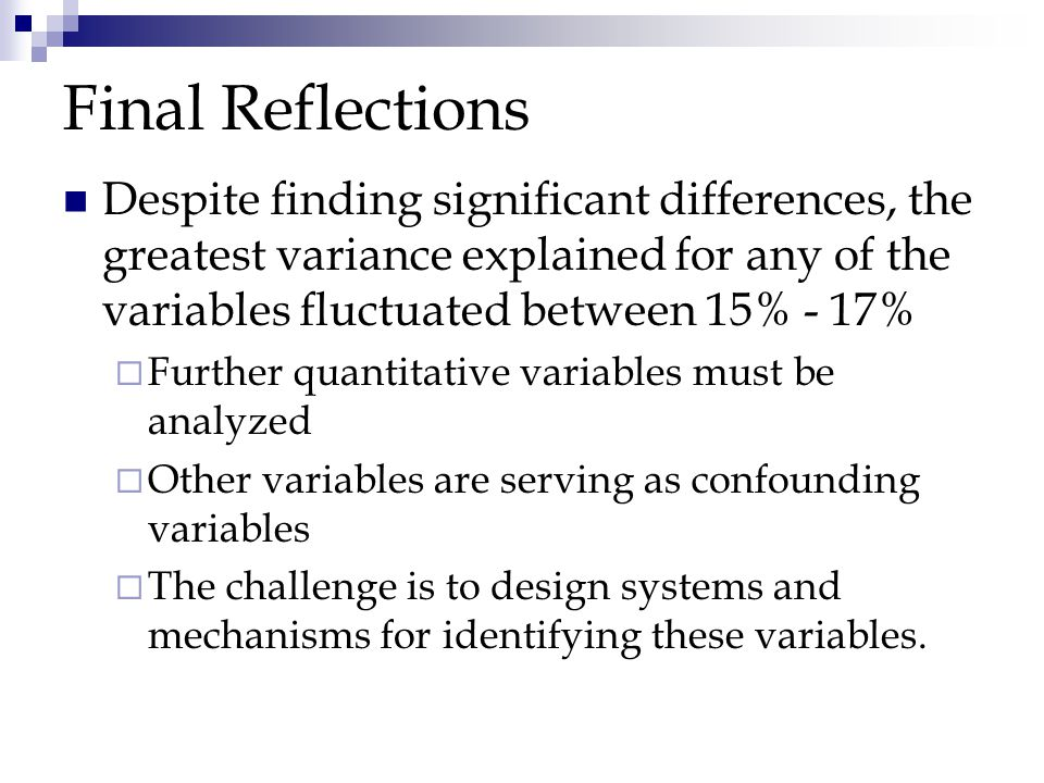 Final Reflections Despite finding significant differences, the greatest variance explained for any of the variables fluctuated between 15% - 17%  Further quantitative variables must be analyzed  Other variables are serving as confounding variables  The challenge is to design systems and mechanisms for identifying these variables.