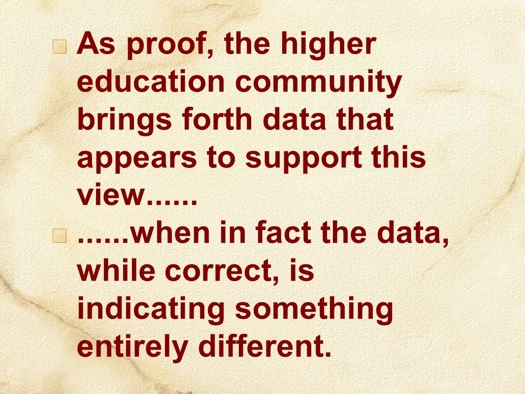 As proof, the higher education community brings forth data that appears to support this view............when in fact the data, while correct, is indicating something entirely different.