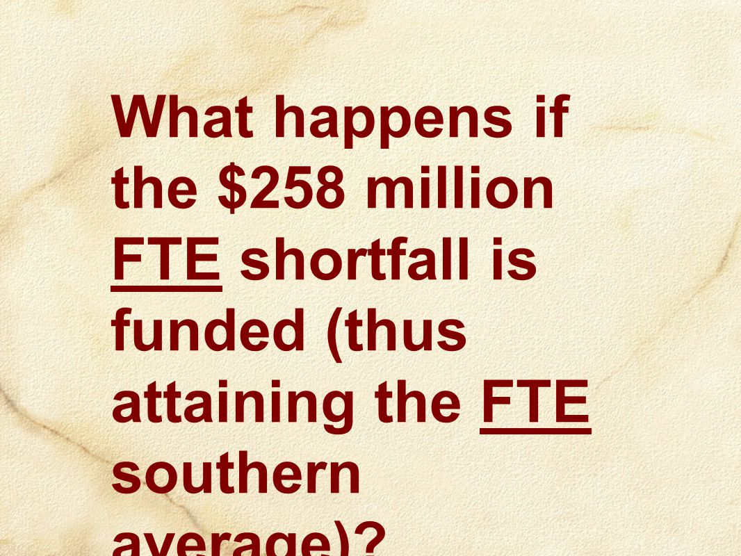 What happens if the $258 million FTE shortfall is funded (thus attaining the FTE southern average)?