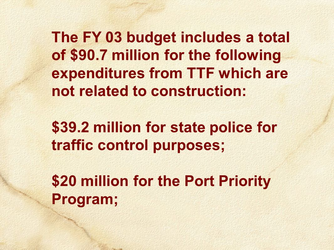 The FY 03 budget includes a total of $90.7 million for the following expenditures from TTF which are not related to construction: $39.2 million for state police for traffic control purposes; $20 million for the Port Priority Program;