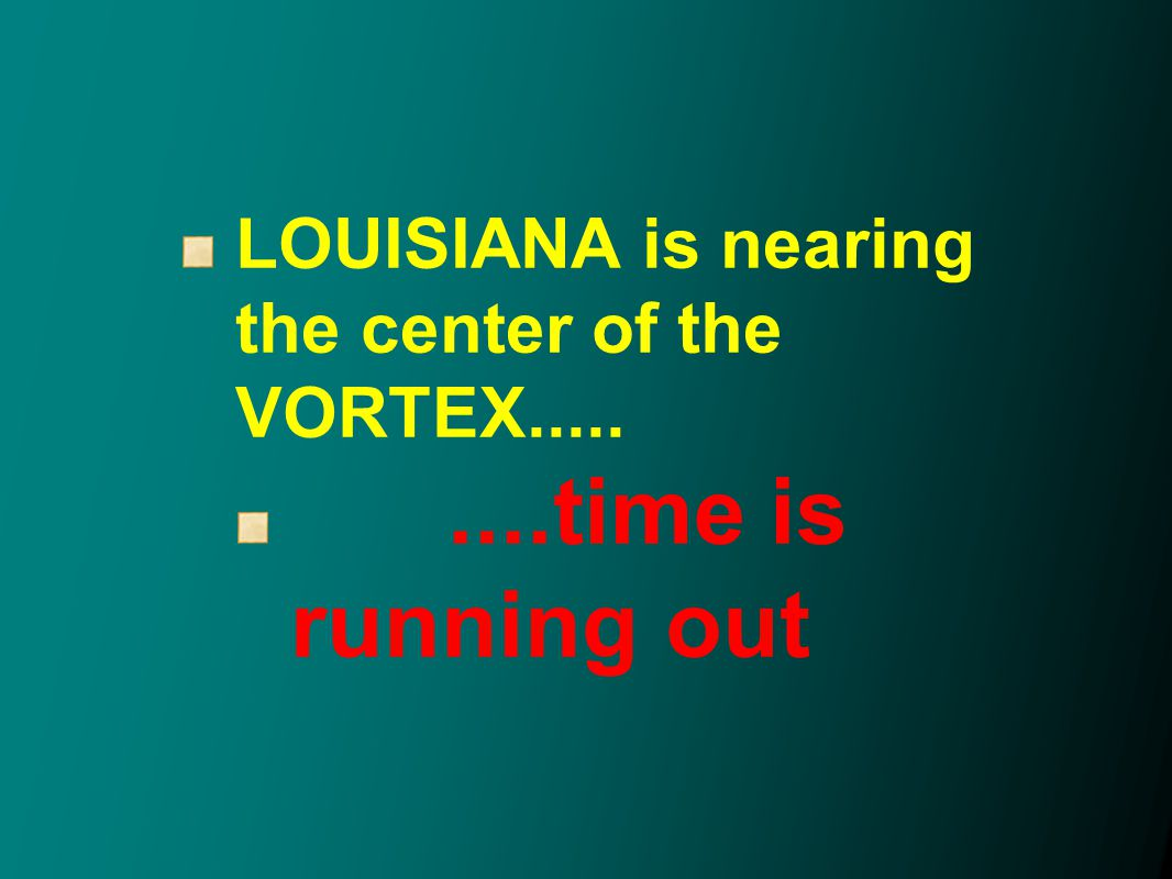 LOUISIANA is nearing the center of the VORTEX.........time is running out