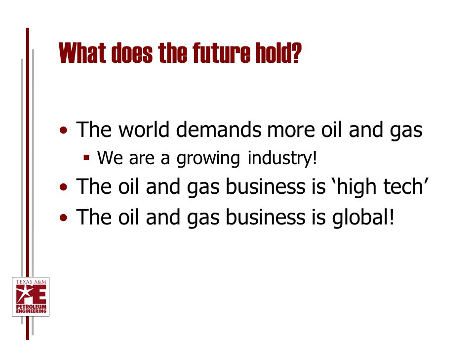 What does the future hold? The world demands more oil and gas  We are a growing industry! The oil and gas business is 'high tech' The oil and gas bus