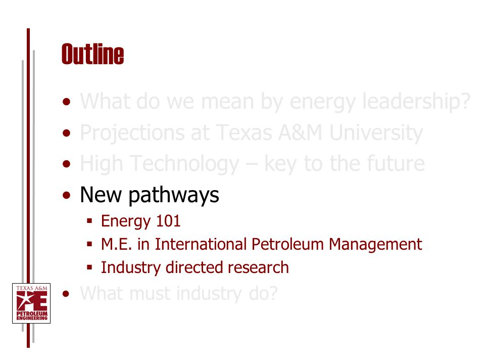Outline What do we mean by energy leadership? Projections at Texas A&M University High Technology – key to the future New pathways  Energy 101  M.E.