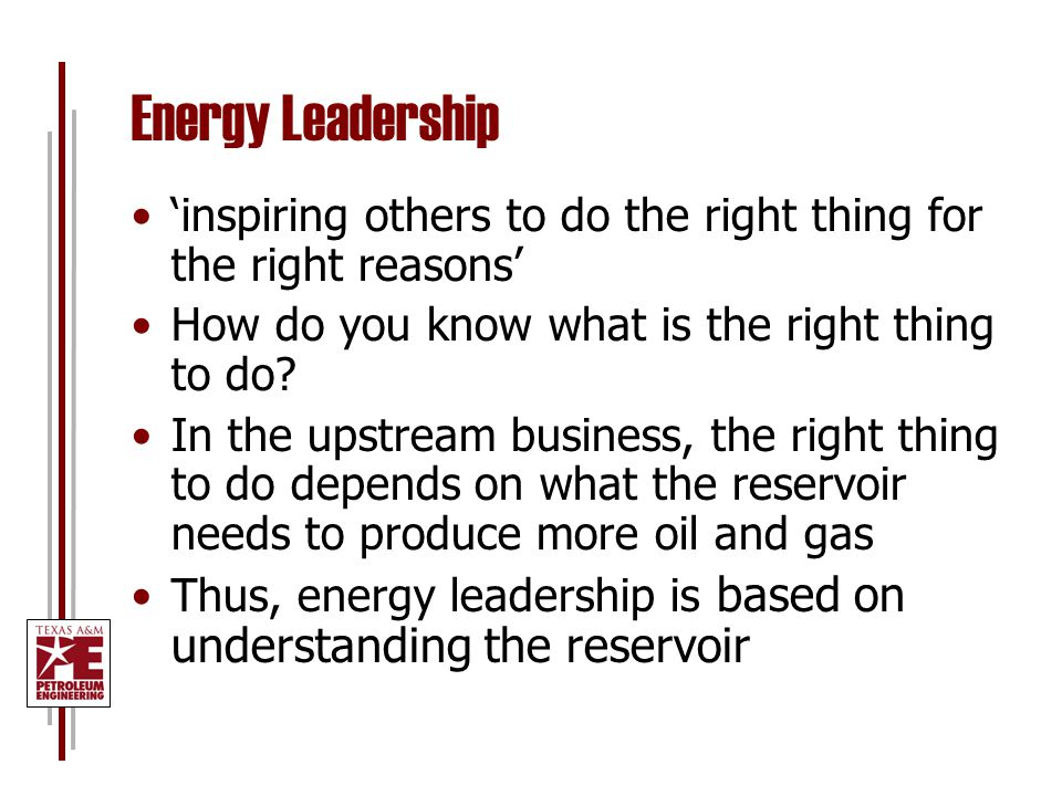 Energy Leadership 'inspiring others to do the right thing for the right reasons' How do you know what is the right thing to do? In the upstream busine