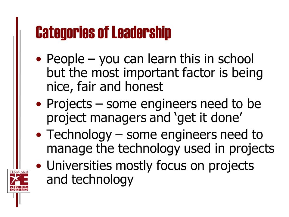 Categories of Leadership People – you can learn this in school but the most important factor is being nice, fair and honest Projects – some engineers