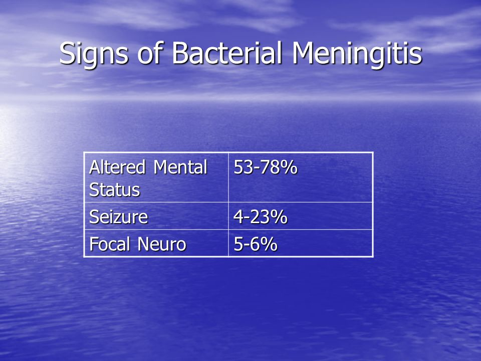 Signs of Bacterial Meningitis Altered Mental Status 53-78% Seizure4-23% Focal Neuro 5-6%