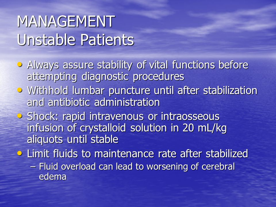MANAGEMENT Unstable Patients Always assure stability of vital functions before attempting diagnostic procedures Always assure stability of vital functions before attempting diagnostic procedures Withhold lumbar puncture until after stabilization and antibiotic administration Withhold lumbar puncture until after stabilization and antibiotic administration Shock: rapid intravenous or intraosseous infusion of crystalloid solution in 20 mL/kg aliquots until stable Shock: rapid intravenous or intraosseous infusion of crystalloid solution in 20 mL/kg aliquots until stable Limit fluids to maintenance rate after stabilized Limit fluids to maintenance rate after stabilized –Fluid overload can lead to worsening of cerebral edema