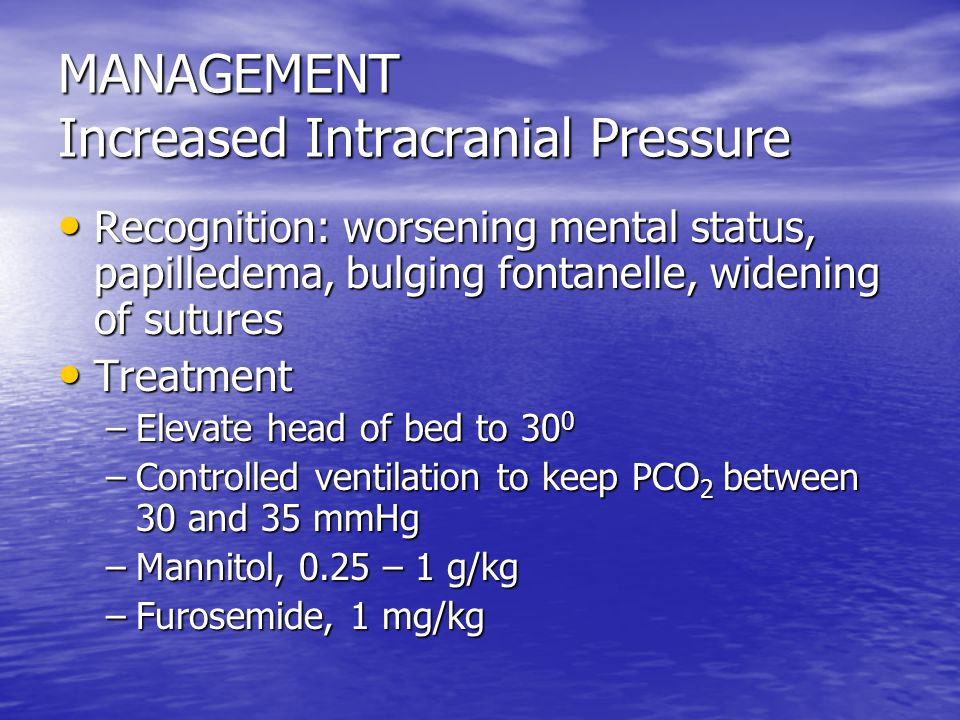 MANAGEMENT Increased Intracranial Pressure Recognition: worsening mental status, papilledema, bulging fontanelle, widening of sutures Recognition: worsening mental status, papilledema, bulging fontanelle, widening of sutures Treatment Treatment –Elevate head of bed to 30 0 –Controlled ventilation to keep PCO 2 between 30 and 35 mmHg –Mannitol, 0.25 – 1 g/kg –Furosemide, 1 mg/kg