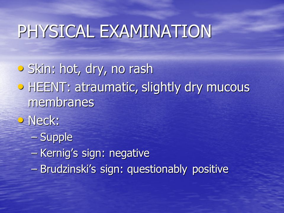 PHYSICAL EXAMINATION Skin: hot, dry, no rash Skin: hot, dry, no rash HEENT: atraumatic, slightly dry mucous membranes HEENT: atraumatic, slightly dry mucous membranes Neck: Neck: –Supple –Kernig's sign: negative –Brudzinski's sign: questionably positive
