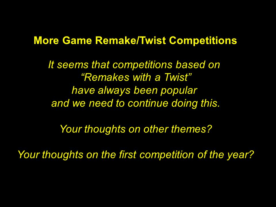 More Game Remake/Twist Competitions It seems that competitions based on Remakes with a Twist have always been popular and we need to continue doing this.