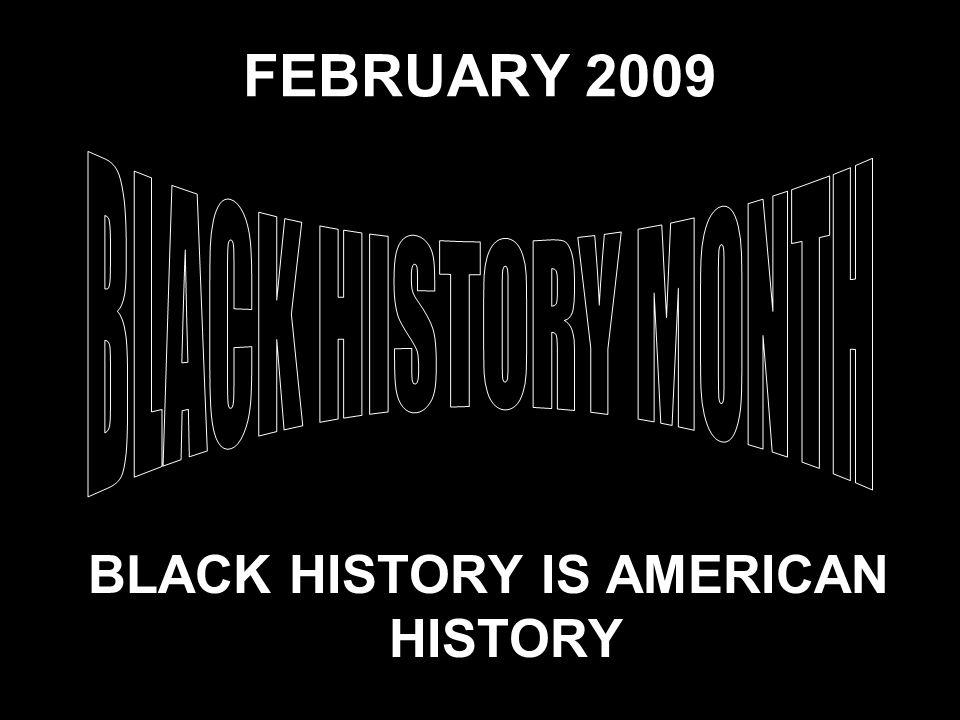 FEBRUARY 2009 BLACK HISTORY IS AMERICAN HISTORY