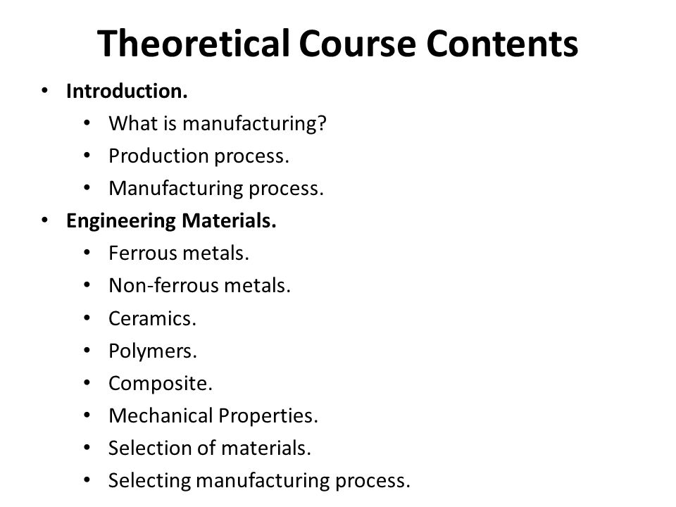 Theoretical Course Contents Introduction. What is manufacturing? Production process. Manufacturing process. Engineering Materials. Ferrous metals. Non
