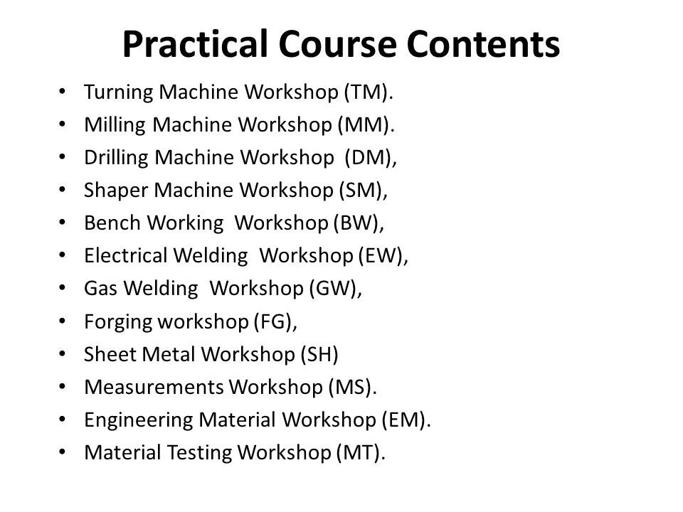 Practical Course Contents Turning Machine Workshop (TM). Milling Machine Workshop (MM). Drilling Machine Workshop (DM), Shaper Machine Workshop (SM),