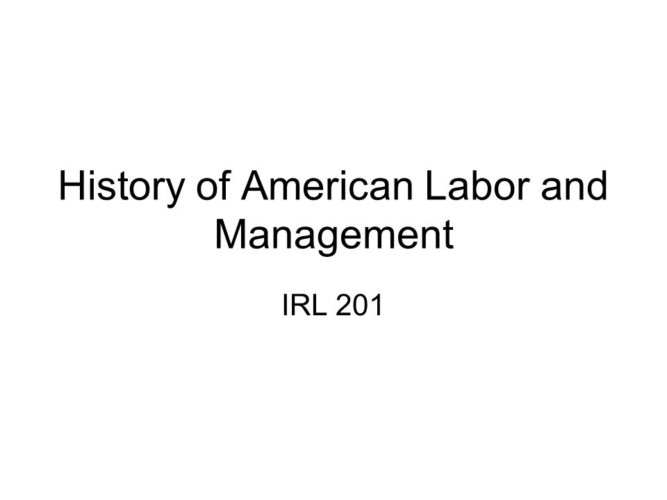 History of American Labor and Management IRL 201
