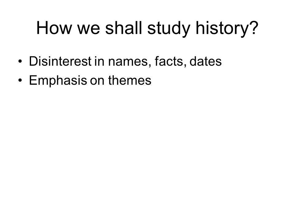 How we shall study history? Disinterest in names, facts, dates Emphasis on themes