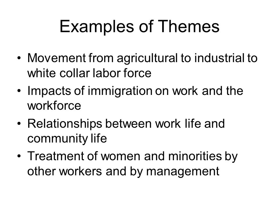 Examples of Themes Movement from agricultural to industrial to white collar labor force Impacts of immigration on work and the workforce Relationships