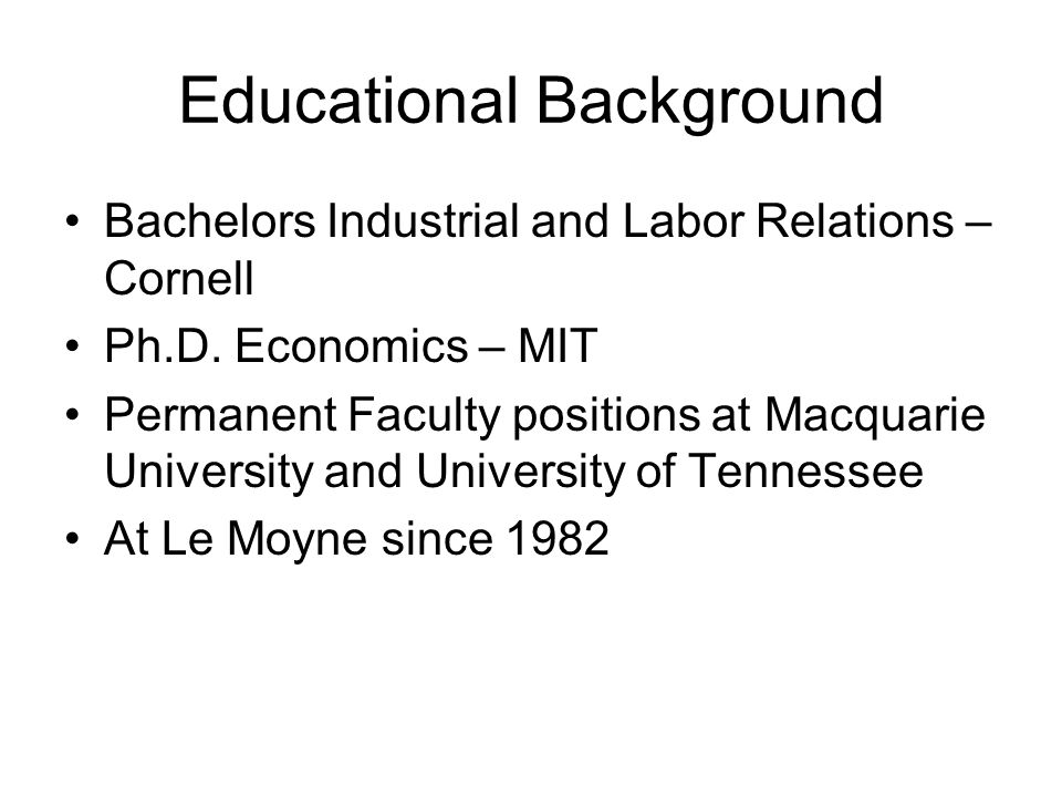 Educational Background Bachelors Industrial and Labor Relations – Cornell Ph.D. Economics – MIT Permanent Faculty positions at Macquarie University an