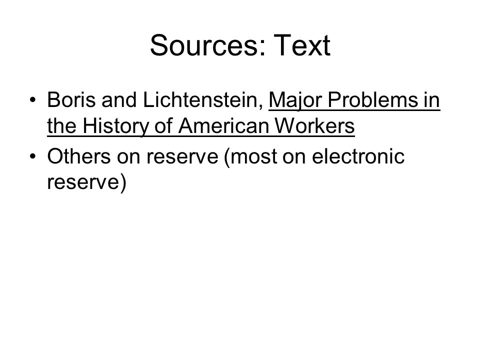 Sources: Text Boris and Lichtenstein, Major Problems in the History of American Workers Others on reserve (most on electronic reserve)