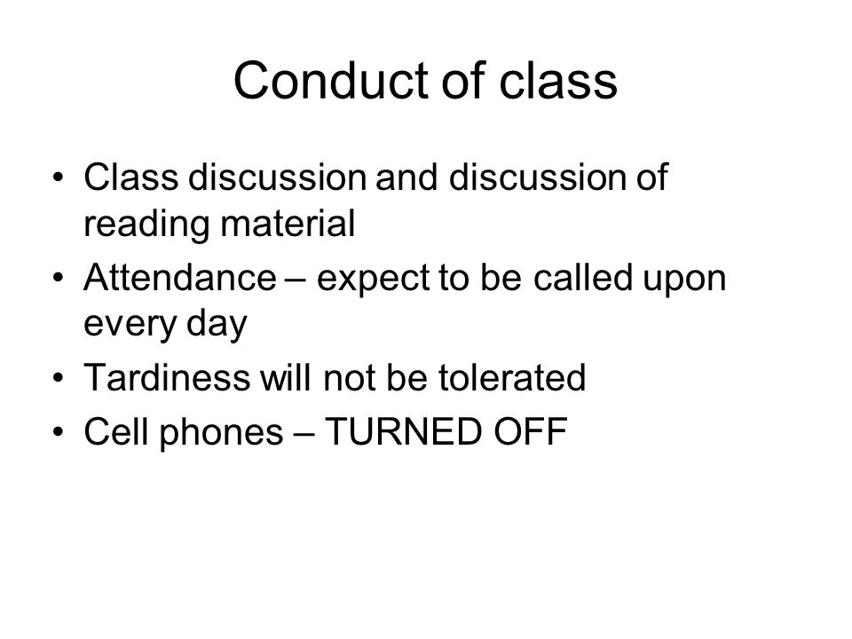 Conduct of class Class discussion and discussion of reading material Attendance – expect to be called upon every day Tardiness will not be tolerated C