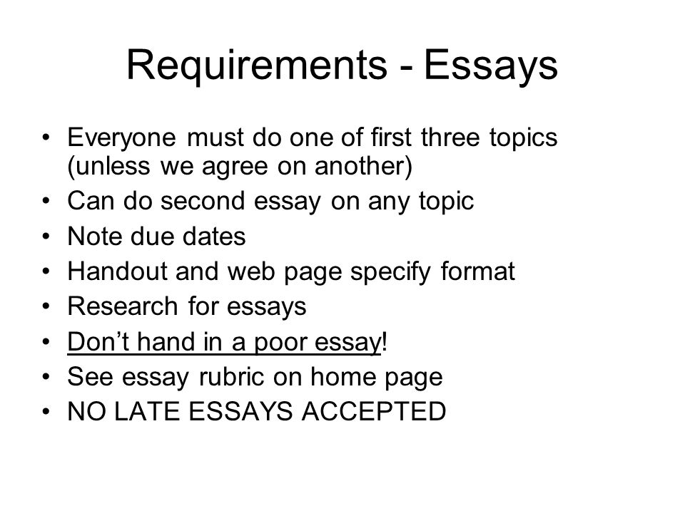 Requirements - Essays Everyone must do one of first three topics (unless we agree on another) Can do second essay on any topic Note due dates Handout and web page specify format Research for essays Don't hand in a poor essay.