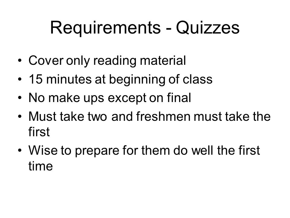 Requirements - Quizzes Cover only reading material 15 minutes at beginning of class No make ups except on final Must take two and freshmen must take the first Wise to prepare for them do well the first time