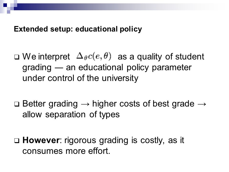 Extended setup: educational policy  We interpret as a quality of student grading ― an educational policy parameter under control of the university  Better grading → higher costs of best grade → allow separation of types  However: rigorous grading is costly, as it consumes more effort.