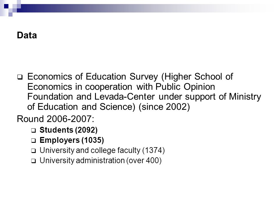 Data  Economics of Education Survey (Higher School of Economics in cooperation with Public Opinion Foundation and Levada-Center under support of Ministry of Education and Science) (since 2002) Round 2006-2007:  Students (2092)  Employers (1035)  University and college faculty (1374)  University administration (over 400)
