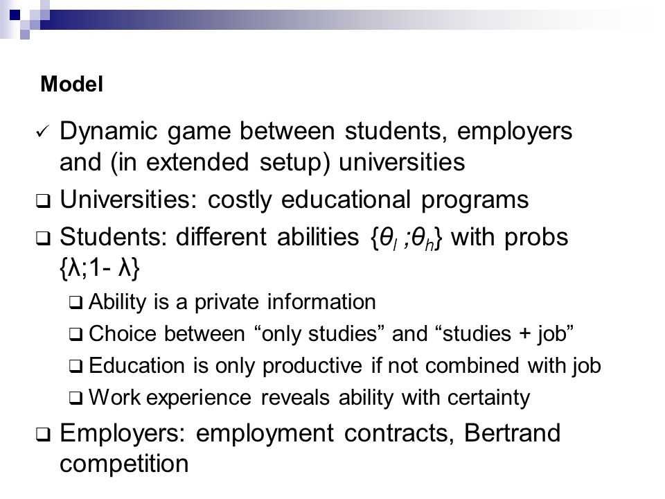 Model Dynamic game between students, employers and (in extended setup) universities  Universities: costly educational programs  Students: different